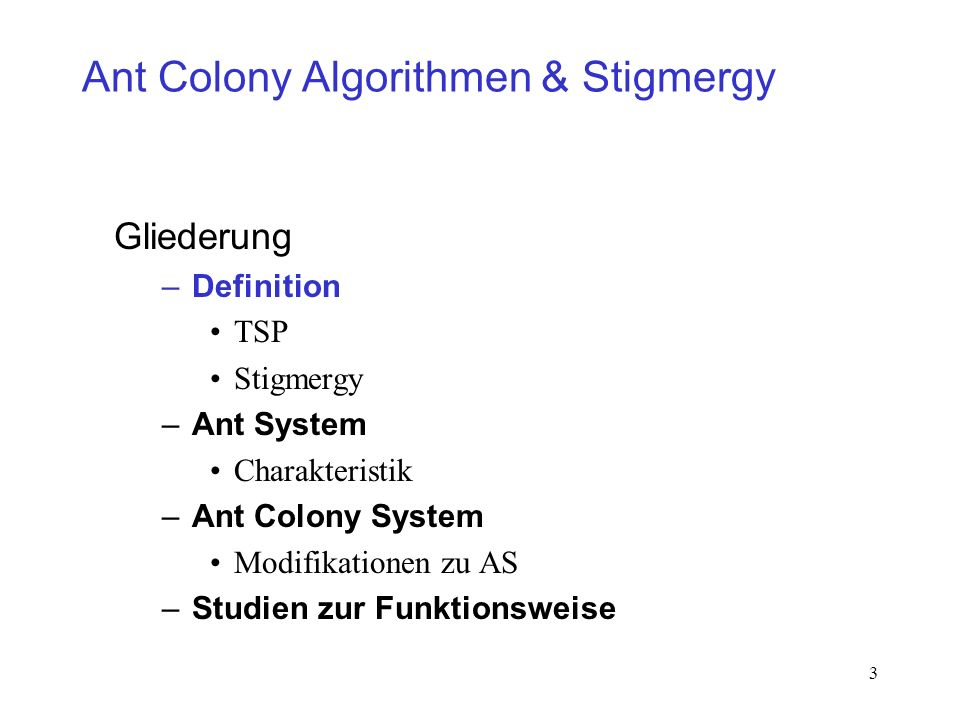 3 Ant Colony Algorithmen & Stigmergy Gliederung –Definition TSP Stigmergy –Ant System Charakteristik –Ant Colony System Modifikationen zu AS –Studien zur Funktionsweise