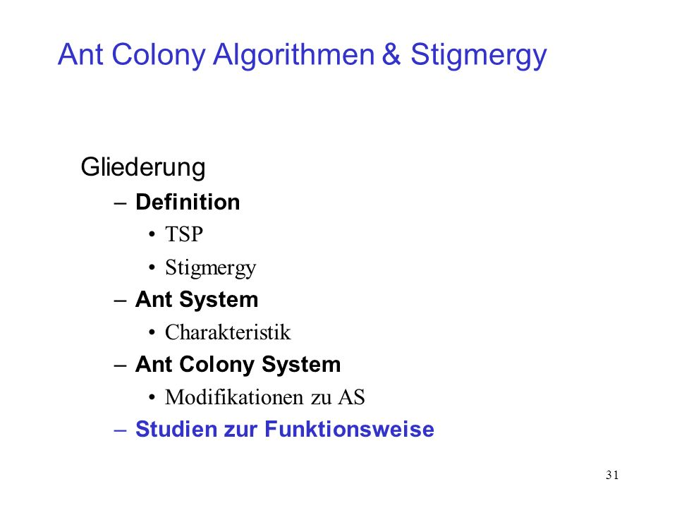 31 Ant Colony Algorithmen & Stigmergy Gliederung –Definition TSP Stigmergy –Ant System Charakteristik –Ant Colony System Modifikationen zu AS –Studien