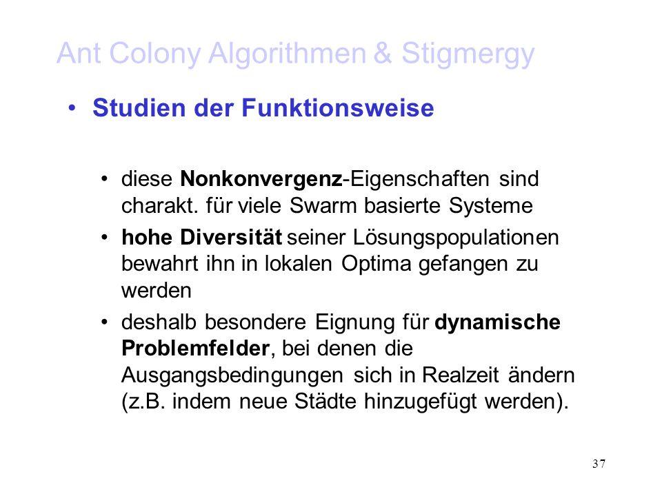 37 Ant Colony Algorithmen & Stigmergy Studien der Funktionsweise diese Nonkonvergenz-Eigenschaften sind charakt. für viele Swarm basierte Systeme hohe