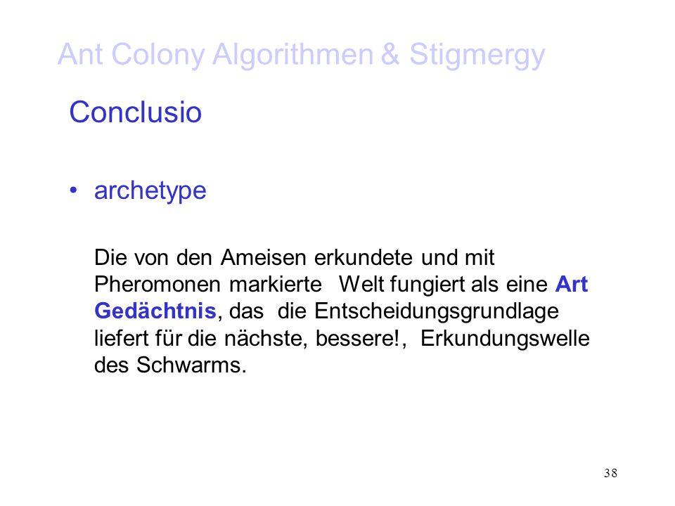 38 Ant Colony Algorithmen & Stigmergy Conclusio archetype Die von den Ameisen erkundete und mit Pheromonen markierte Welt fungiert als eine Art Gedächtnis, das die Entscheidungsgrundlage liefert für die nächste, bessere!, Erkundungswelle des Schwarms.