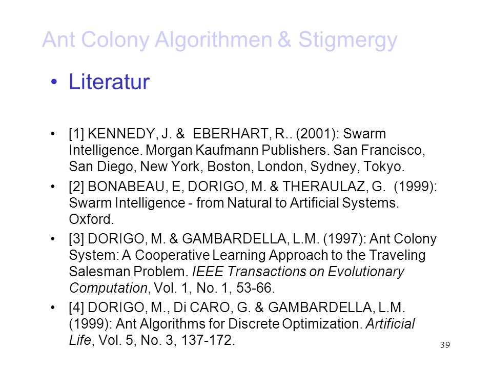 39 Ant Colony Algorithmen & Stigmergy Literatur [1] KENNEDY, J. & EBERHART, R.. (2001): Swarm Intelligence. Morgan Kaufmann Publishers. San Francisco,