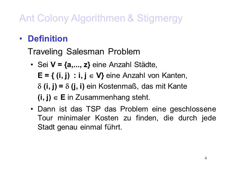 4 Ant Colony Algorithmen & Stigmergy Definition Traveling Salesman Problem Sei V = {a,..., z} eine Anzahl Städte, E = { (i, j) : i, j V} eine Anzahl von Kanten, (i, j) = (j, i) ein Kostenmaß, das mit Kante (i, j) E in Zusammenhang steht.