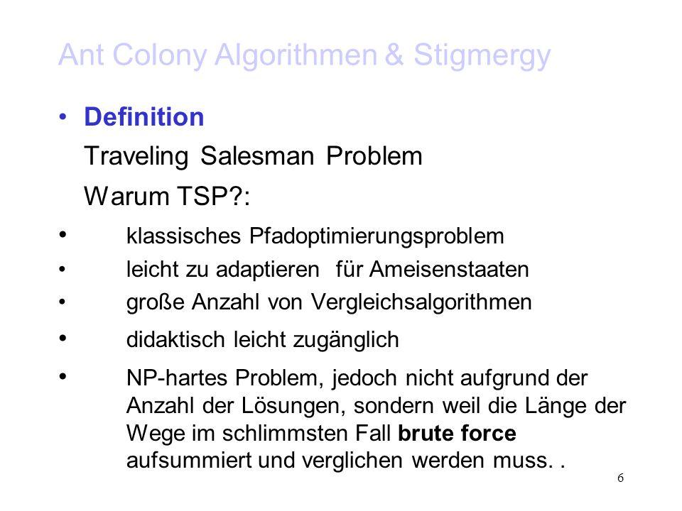 6 Ant Colony Algorithmen & Stigmergy Definition Traveling Salesman Problem Warum TSP?: klassisches Pfadoptimierungsproblem leicht zu adaptieren für Ameisenstaaten große Anzahl von Vergleichsalgorithmen didaktisch leicht zugänglich NP-hartes Problem, jedoch nicht aufgrund der Anzahl der Lösungen, sondern weil die Länge der Wege im schlimmsten Fall brute force aufsummiert und verglichen werden muss..