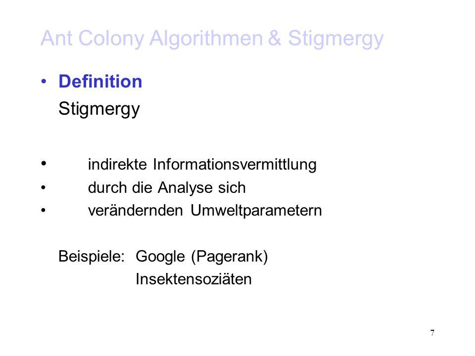 7 Ant Colony Algorithmen & Stigmergy Definition Stigmergy indirekte Informationsvermittlung durch die Analyse sich verändernden Umweltparametern Beisp