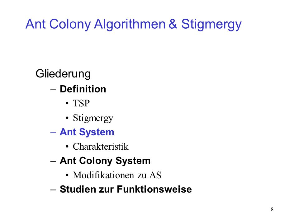 8 Ant Colony Algorithmen & Stigmergy Gliederung –Definition TSP Stigmergy –Ant System Charakteristik –Ant Colony System Modifikationen zu AS –Studien zur Funktionsweise