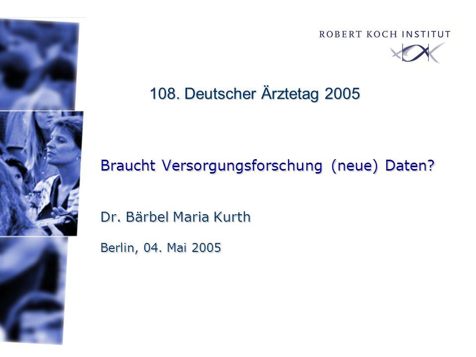 Braucht Versorgungsforschung (neue) Daten? Dr. Bärbel Maria Kurth Berlin, 04. Mai 2005 108. Deutscher Ärztetag 2005