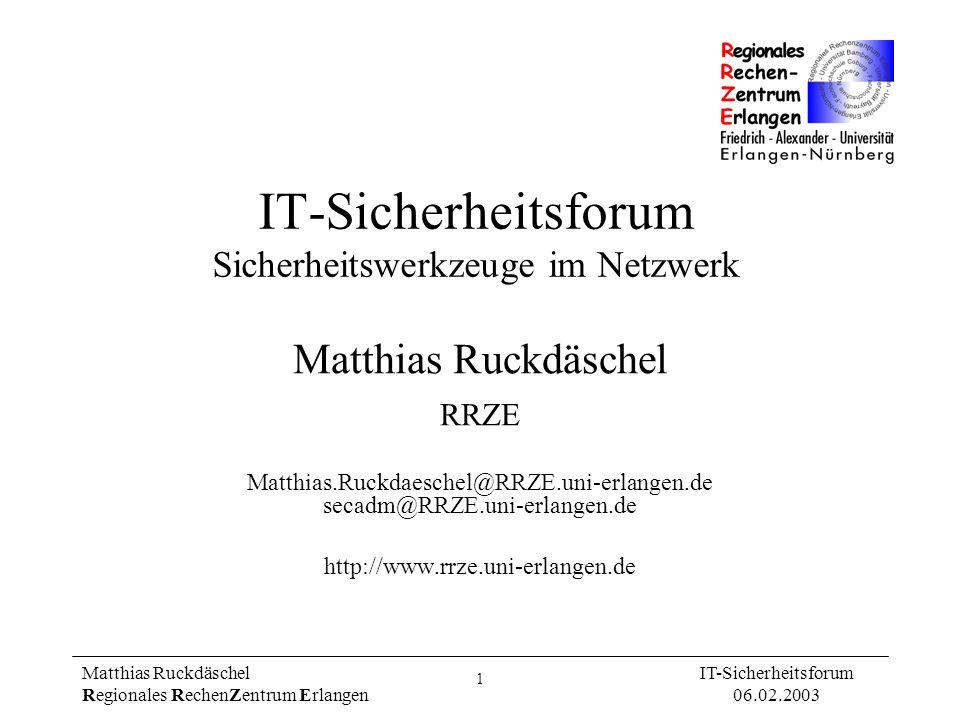 22 Matthias Ruckdäschel Regionales RechenZentrum Erlangen IT-Sicherheitsforum 06.02.2003 Netzwerk-Monitoring Aufzeichnung aller Verbindungsdaten am Gateway-Rechner oder durch Schnüffeln im Netz.