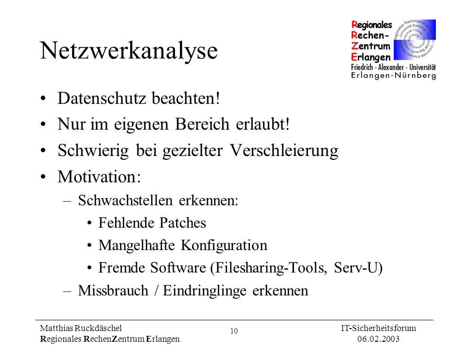 10 Matthias Ruckdäschel Regionales RechenZentrum Erlangen IT-Sicherheitsforum 06.02.2003 Netzwerkanalyse Datenschutz beachten! Nur im eigenen Bereich