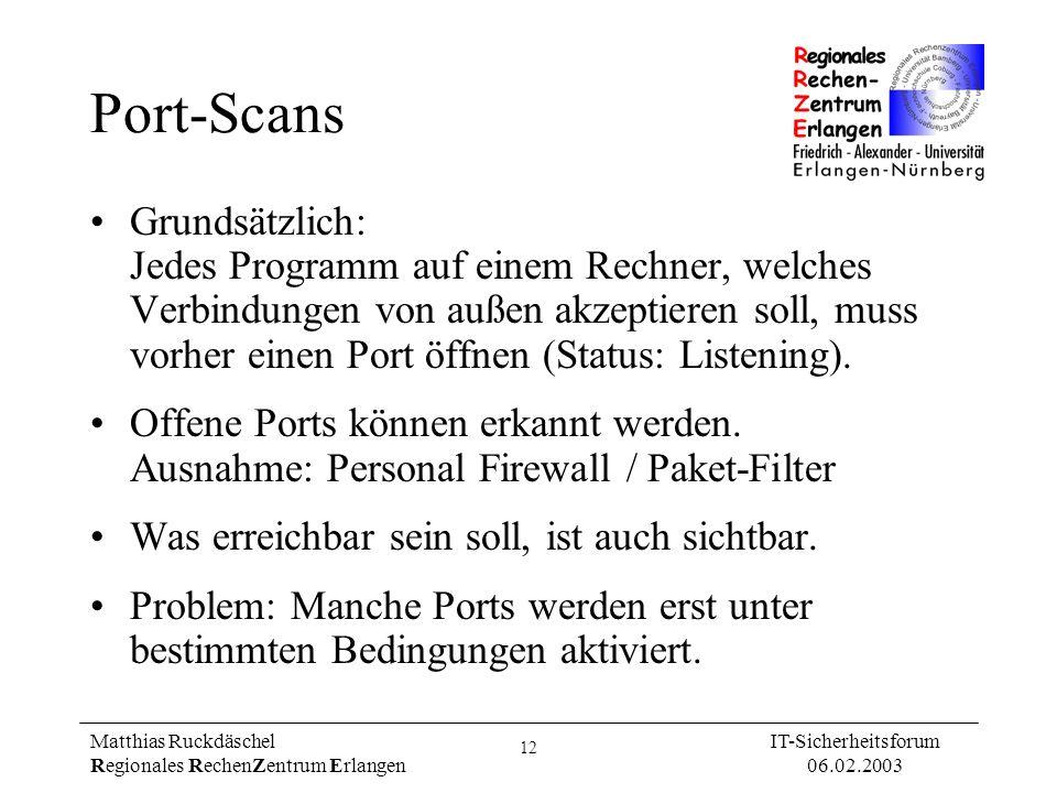 12 Matthias Ruckdäschel Regionales RechenZentrum Erlangen IT-Sicherheitsforum 06.02.2003 Port-Scans Grundsätzlich: Jedes Programm auf einem Rechner, w