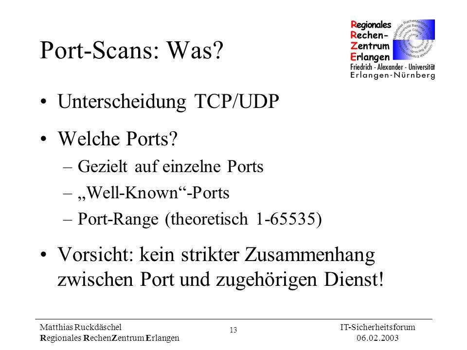 13 Matthias Ruckdäschel Regionales RechenZentrum Erlangen IT-Sicherheitsforum 06.02.2003 Port-Scans: Was? Unterscheidung TCP/UDP Welche Ports? –Geziel