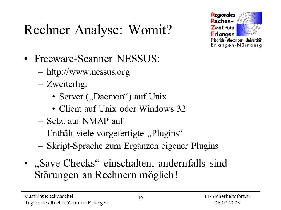 19 Matthias Ruckdäschel Regionales RechenZentrum Erlangen IT-Sicherheitsforum 06.02.2003 Rechner Analyse: Womit? Freeware-Scanner NESSUS: –http://www.