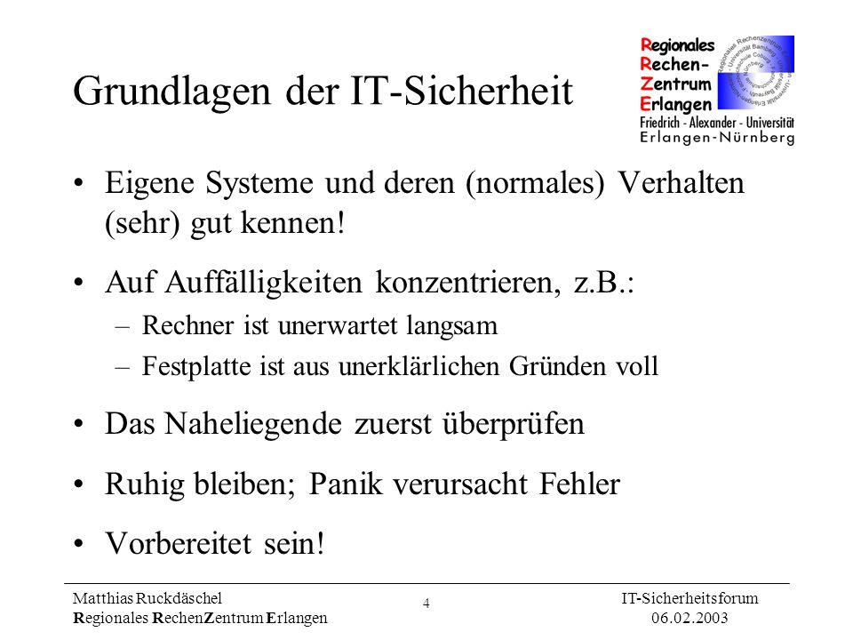 5 Matthias Ruckdäschel Regionales RechenZentrum Erlangen IT-Sicherheitsforum 06.02.2003 Absicherung von Systemen Deinstallieren Abschalten Konfigurieren Patchen Virenschutz Benutzerverhalten: –Optimal: Benutzer installieren keine Software –Mindestanforderung: Schulung der Benutzer: Software aus dem Internet birgt Risiken Bei Beachtung dieser Maßnahmen sind über 99% aller Hacks vermeidbar!