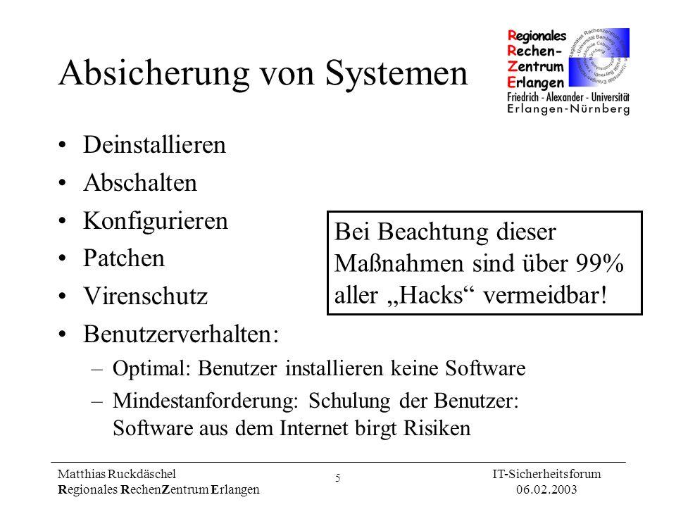 16 Matthias Ruckdäschel Regionales RechenZentrum Erlangen IT-Sicherheitsforum 06.02.2003 Port-Scan: Analyse OS-Fingerprint (Ergebnis kann Hinweis liefern) Suspekte Rechner vor Ort überprüfen –Listet geöffnete Ports: Unix / Windows NT/2000/XP: netstat -an –Welcher Prozess hält welchen Port offen.