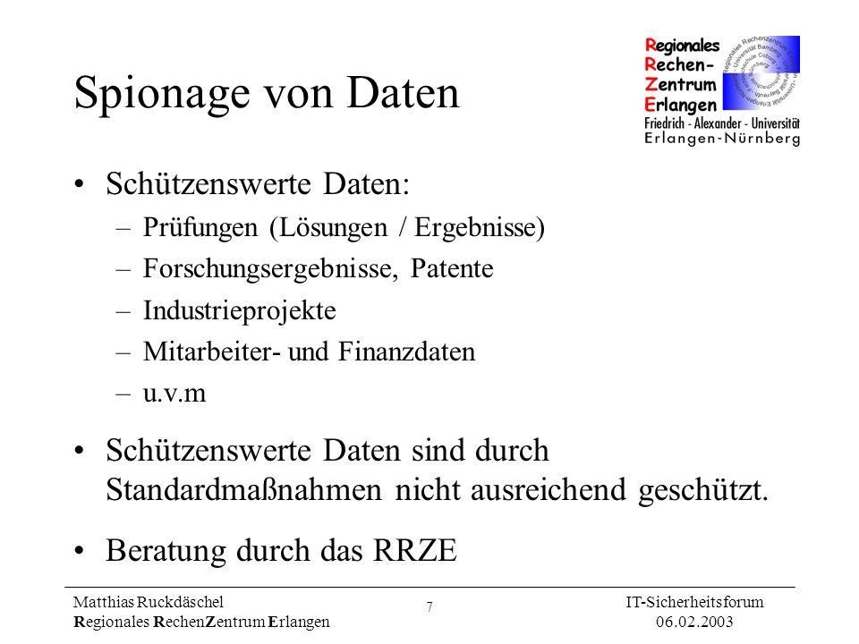 8 Matthias Ruckdäschel Regionales RechenZentrum Erlangen IT-Sicherheitsforum 06.02.2003 Angriffe auf schützenswerte Daten sind selten, bleiben aber oft im Rauschen verborgen: Missbrauch durch Insider Standard-Hacks Verdeckung von Angriffen Spionage durch Externe Standard-Hacks Missbrauch durch Insider Spionage durch Externe