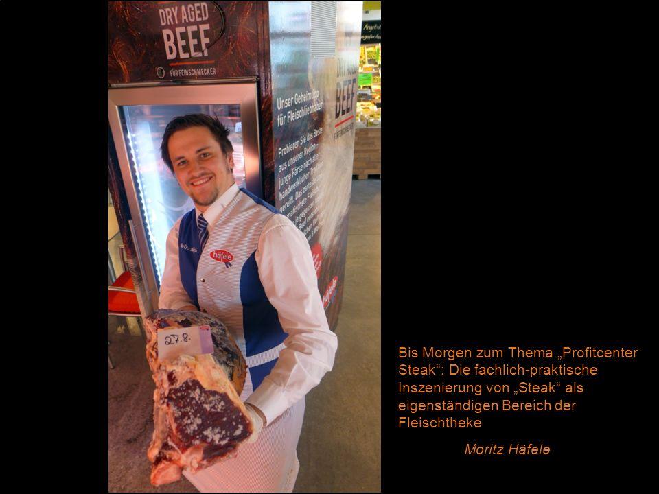Bis Morgen zum Thema Profitcenter Steak: Die fachlich-praktische Inszenierung von Steak als eigenständigen Bereich der Fleischtheke Moritz Häfele