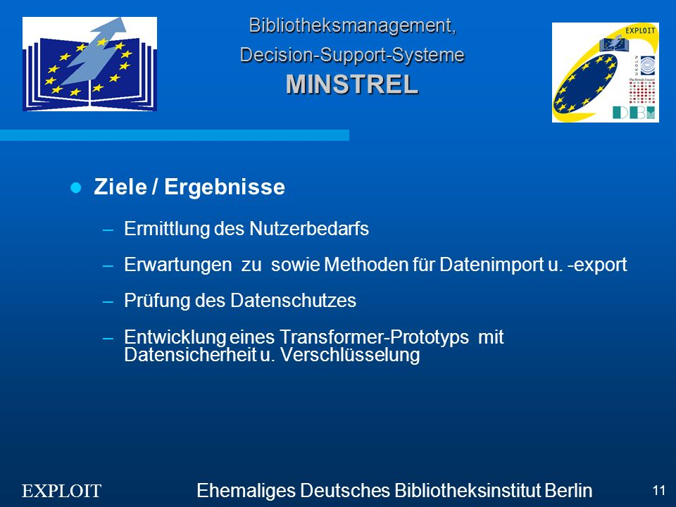 EXPLOIT Ehemaliges Deutsches Bibliotheksinstitut Berlin 11 Bibliotheksmanagement, Decision-Support-Systeme MINSTREL Ziele / Ergebnisse –Ermittlung des Nutzerbedarfs –Erwartungen zu sowie Methoden für Datenimport u.