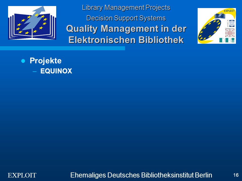 EXPLOIT Ehemaliges Deutsches Bibliotheksinstitut Berlin 16 Library Management Projects Decision Support Systems Quality Management in der Elektronischen Bibliothek Projekte –EQUINOX