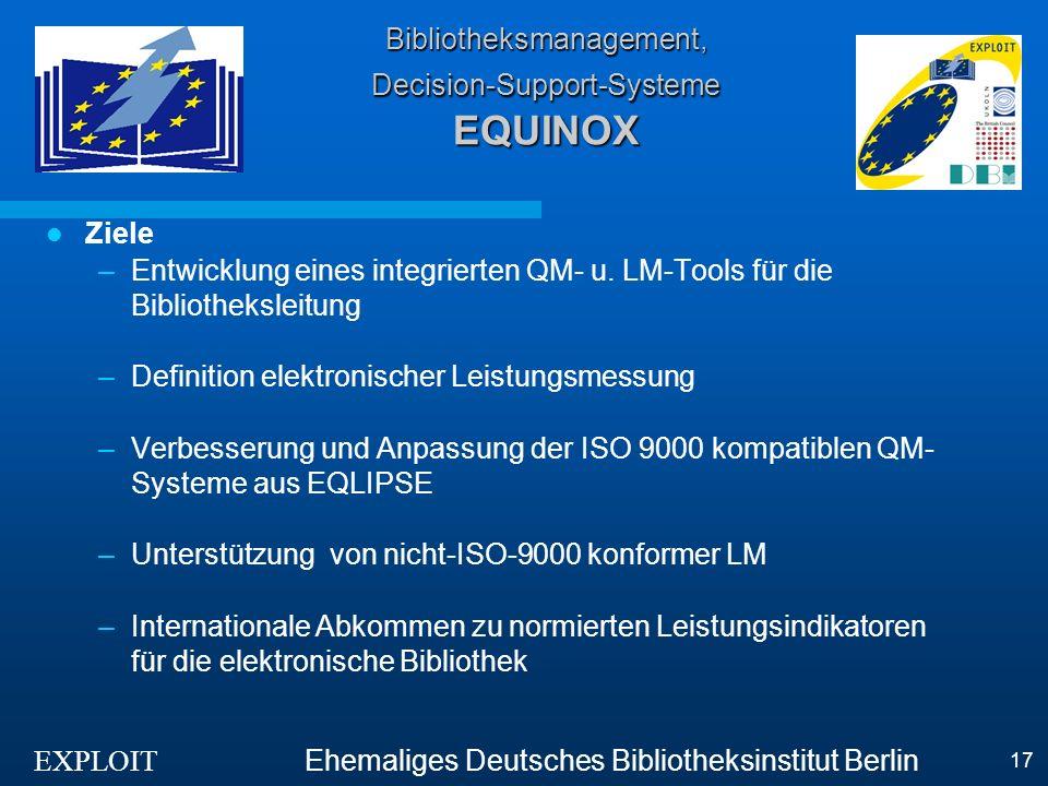 EXPLOIT Ehemaliges Deutsches Bibliotheksinstitut Berlin 17 Bibliotheksmanagement, Decision-Support-Systeme EQUINOX Ziele –Entwicklung eines integrierten QM- u.
