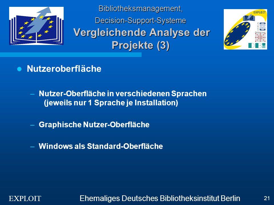 EXPLOIT Ehemaliges Deutsches Bibliotheksinstitut Berlin 21 Bibliotheksmanagement, Decision-Support-Systeme Vergleichende Analyse der Projekte (3) Nutzeroberfläche –Nutzer-Oberfläche in verschiedenen Sprachen (jeweils nur 1 Sprache je Installation) –Graphische Nutzer-Oberfläche –Windows als Standard-Oberfläche