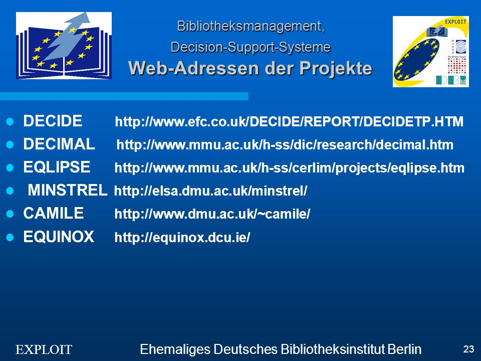EXPLOIT Ehemaliges Deutsches Bibliotheksinstitut Berlin 23 Bibliotheksmanagement, Decision-Support-Systeme Web-Adressen der Projekte DECIDE http://www.efc.co.uk/DECIDE/REPORT/DECIDETP.HTM DECIMAL http://www.mmu.ac.uk/h-ss/dic/research/decimal.htm EQLIPSE http://www.mmu.ac.uk/h-ss/cerlim/projects/eqlipse.htm MINSTREL http://elsa.dmu.ac.uk/minstrel/ CAMILE http://www.dmu.ac.uk/~camile/ EQUINOX http://equinox.dcu.ie/