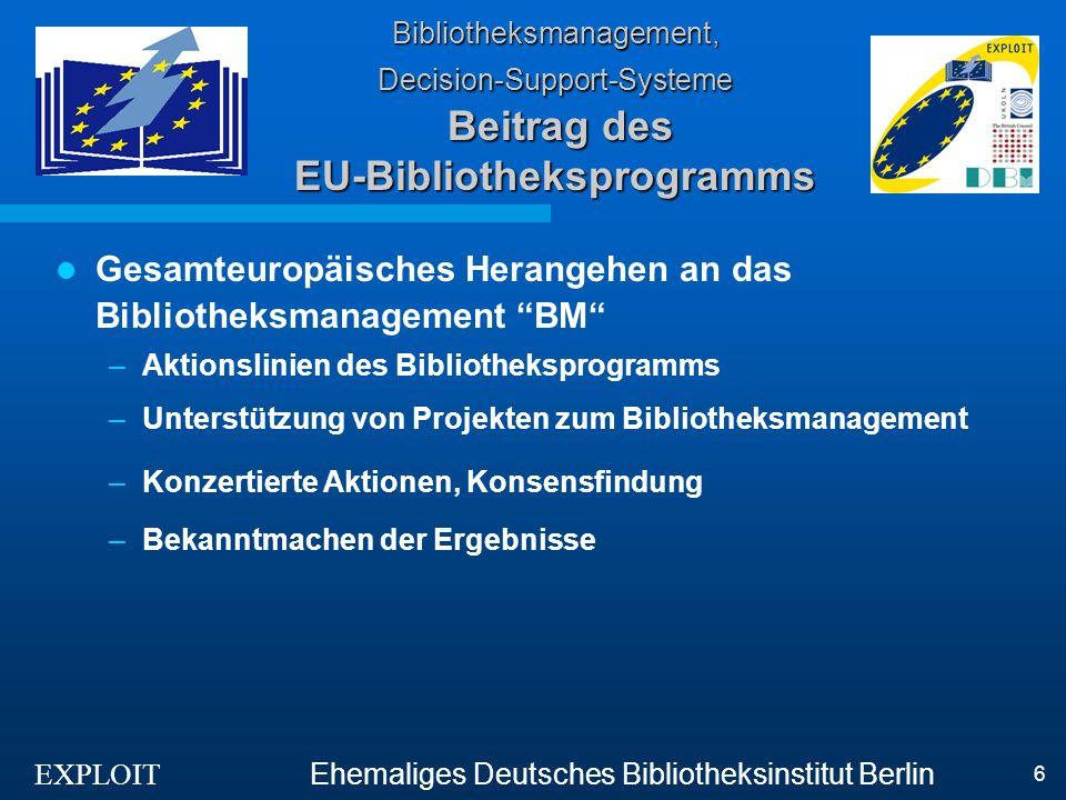 EXPLOIT Ehemaliges Deutsches Bibliotheksinstitut Berlin 6 Bibliotheksmanagement, Decision-Support-Systeme Beitrag des EU-Bibliotheksprogramms Gesamteuropäisches Herangehen an das Bibliotheksmanagement BM –Aktionslinien des Bibliotheksprogramms –Unterstützung von Projekten zum Bibliotheksmanagement –Konzertierte Aktionen, Konsensfindung –Bekanntmachen der Ergebnisse