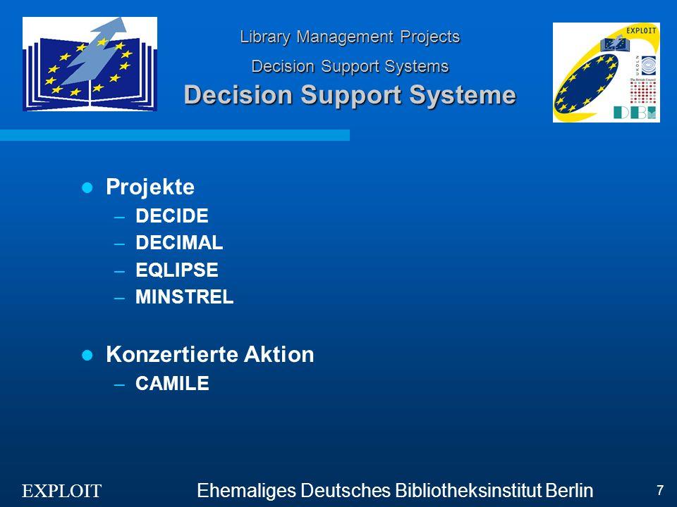 EXPLOIT Ehemaliges Deutsches Bibliotheksinstitut Berlin 8 Bibliotheksmanagement, Decision-Support-Systeme DECIDE Ziele –Definition der Erfordernisse und Methoden für ein DSS –Entwicklung eines DSS-Prototyps Ergebnisse –Wenige Gemeinsamkeiten zwischen Indikatoren von PROLIB, ISO, IFLA –Hauptindikatoren unterschiedlich für ÖBs und WBs –Entwicklung eines Prototyps