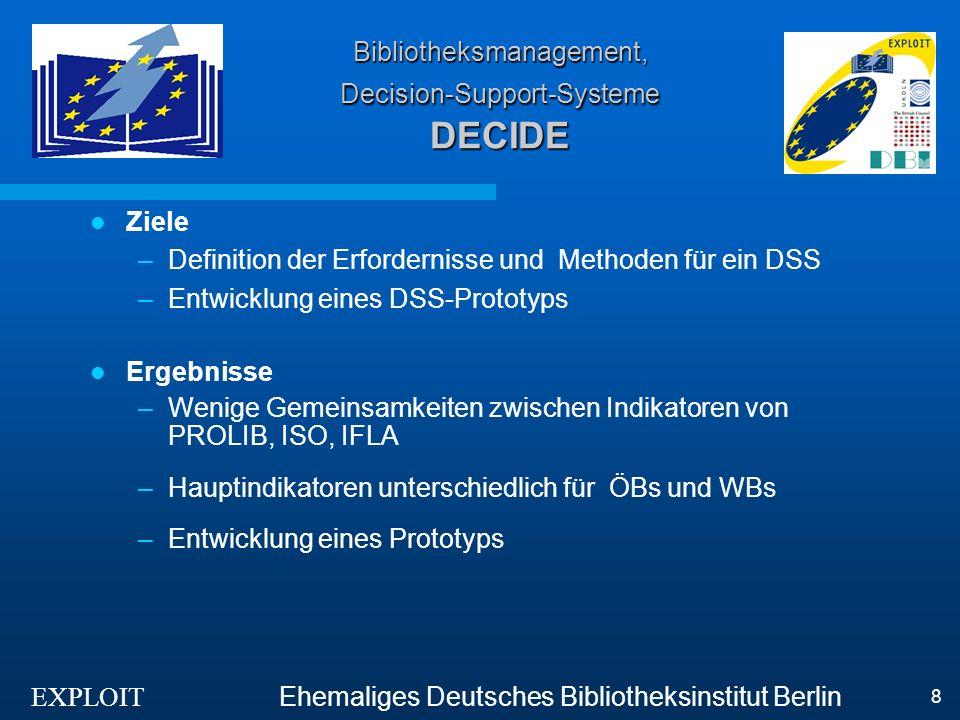 EXPLOIT Ehemaliges Deutsches Bibliotheksinstitut Berlin 9 Bibliotheksmanagement, Decision-Support-Systeme DECIMAL Ziele / Ergebnisse –Bedürfnisse und Praktiken der Entscheidungsträger im Bibliothekswesen ermitteln –Entwicklung eines kommerziellen DS-Moduls zur Integration in etablierte Bibliothekssysteme