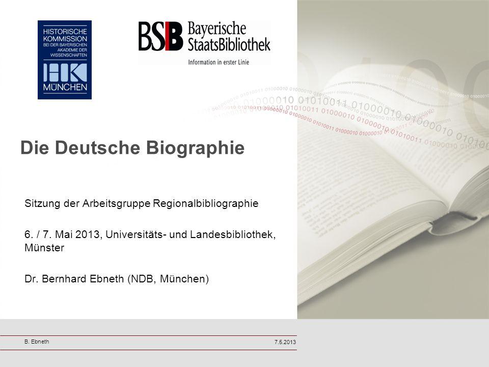 Die Deutsche Biographie Sitzung der Arbeitsgruppe Regionalbibliographie 6. / 7. Mai 2013, Universitäts- und Landesbibliothek, Münster Dr. Bernhard Ebn