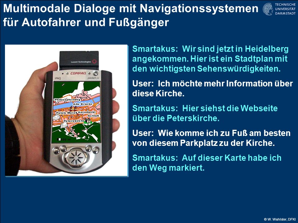 © W. Wahlster, DFKI Multimodale Dialoge mit Navigationssystemen für Autofahrer und Fußgänger Smartakus: Wir sind jetzt in Heidelberg angekommen. Hier