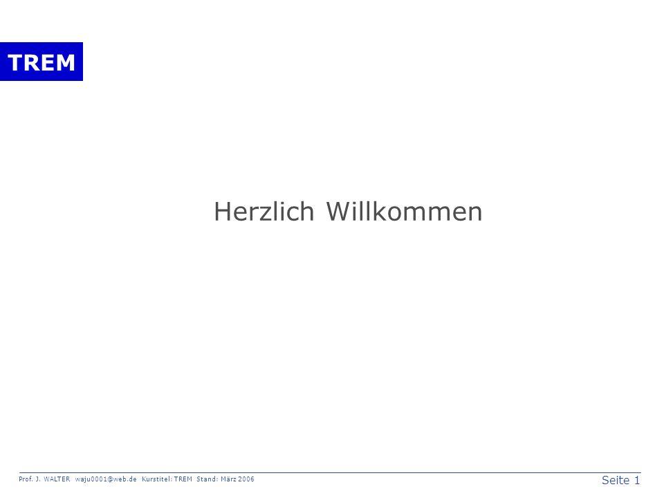 Seite 1 Prof. J. WALTER waju0001@web.de Kurstitel: TREM Stand: März 2006 TREM Herzlich Willkommen