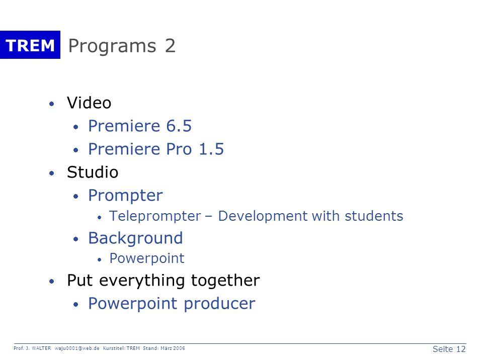 Seite 12 Prof. J. WALTER waju0001@web.de Kurstitel: TREM Stand: März 2006 TREM Programs 2 Video Premiere 6.5 Premiere Pro 1.5 Studio Prompter Teleprom