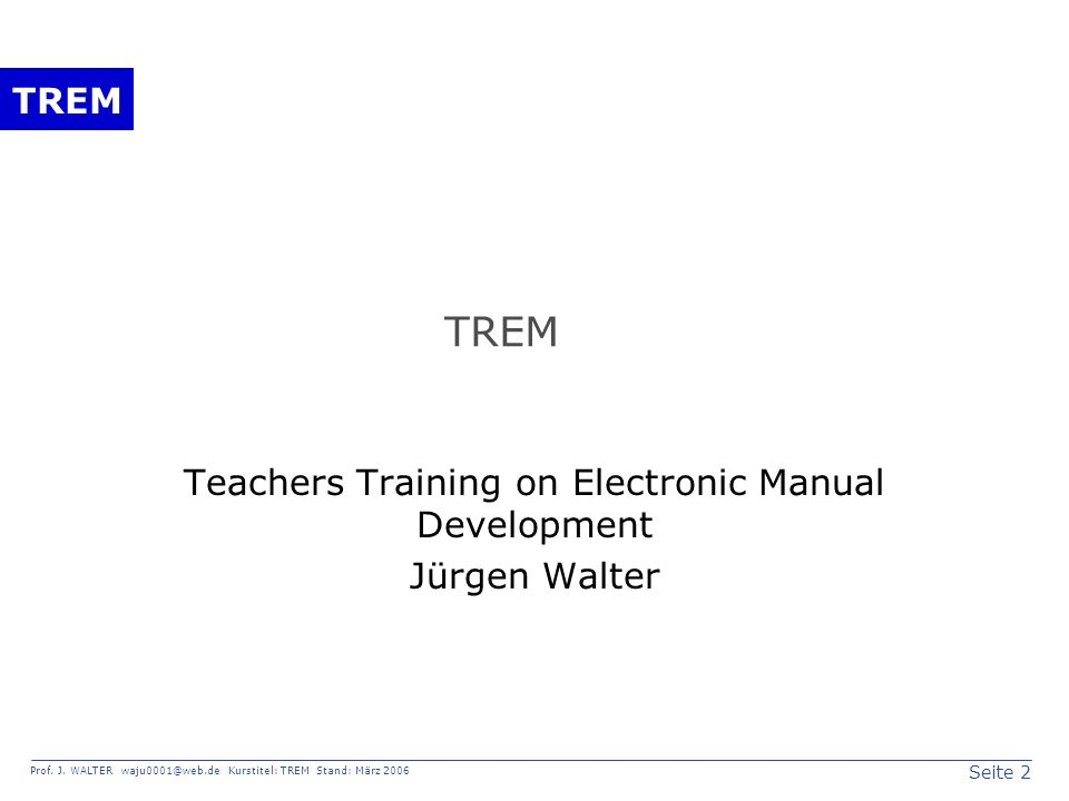 Seite 2 Prof. J. WALTER waju0001@web.de Kurstitel: TREM Stand: März 2006 TREM Teachers Training on Electronic Manual Development Jürgen Walter