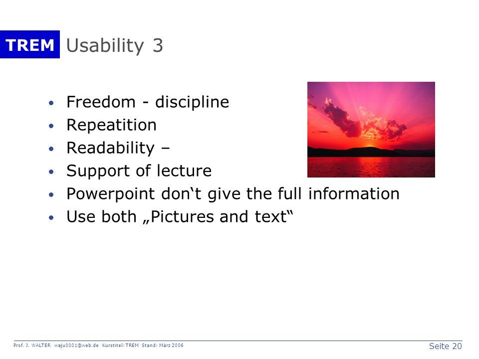 Seite 20 Prof. J. WALTER waju0001@web.de Kurstitel: TREM Stand: März 2006 TREM Usability 3 Freedom - discipline Repeatition Readability – Support of l