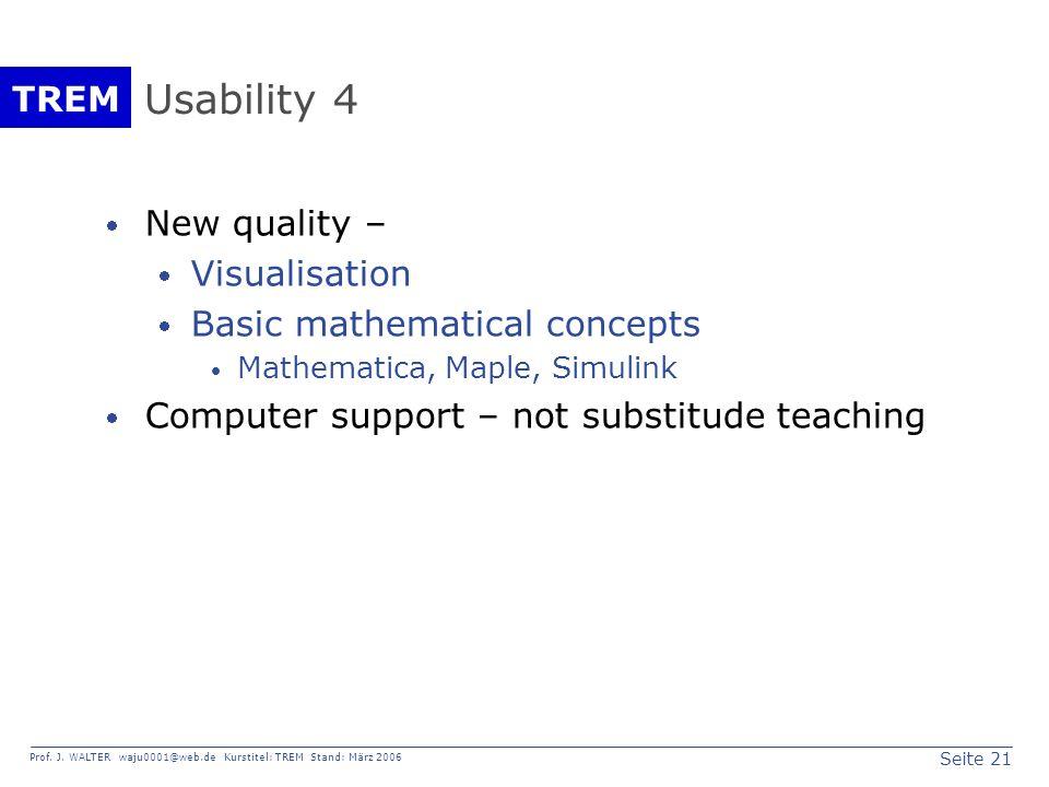 Seite 21 Prof. J. WALTER waju0001@web.de Kurstitel: TREM Stand: März 2006 TREM Usability 4 New quality – Visualisation Basic mathematical concepts Mat