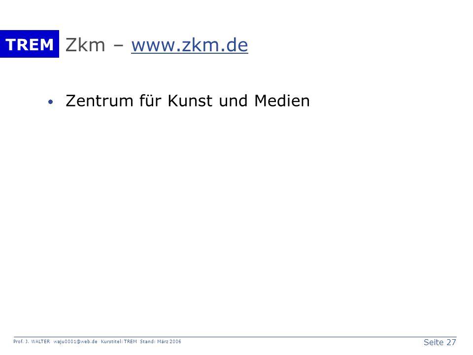 Seite 27 Prof. J. WALTER waju0001@web.de Kurstitel: TREM Stand: März 2006 TREM Zkm – www.zkm.dewww.zkm.de Zentrum für Kunst und Medien