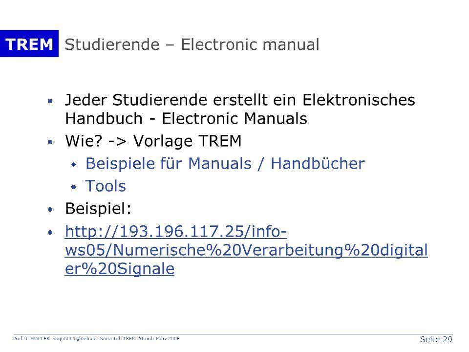 Seite 29 Prof. J. WALTER waju0001@web.de Kurstitel: TREM Stand: März 2006 TREM Studierende – Electronic manual Jeder Studierende erstellt ein Elektron