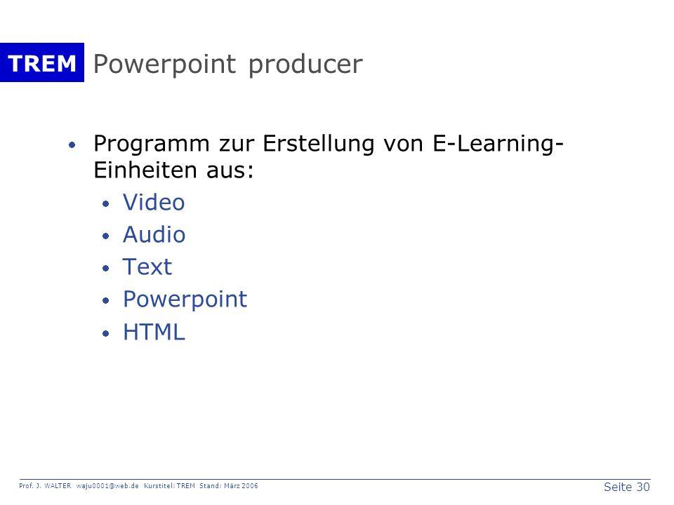 Seite 30 Prof. J. WALTER waju0001@web.de Kurstitel: TREM Stand: März 2006 TREM Powerpoint producer Programm zur Erstellung von E-Learning- Einheiten a