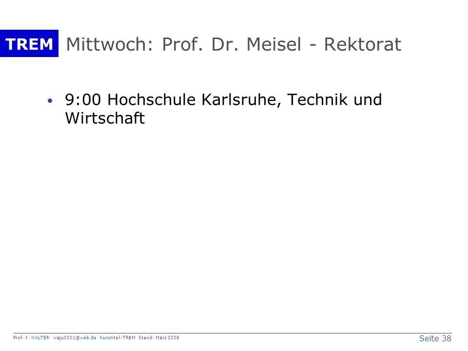 Seite 38 Prof. J. WALTER waju0001@web.de Kurstitel: TREM Stand: März 2006 TREM Mittwoch: Prof. Dr. Meisel - Rektorat 9:00 Hochschule Karlsruhe, Techni