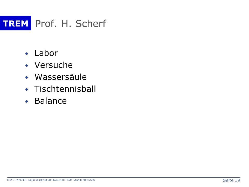 Seite 39 Prof. J. WALTER waju0001@web.de Kurstitel: TREM Stand: März 2006 TREM Prof. H. Scherf Labor Versuche Wassersäule Tischtennisball Balance