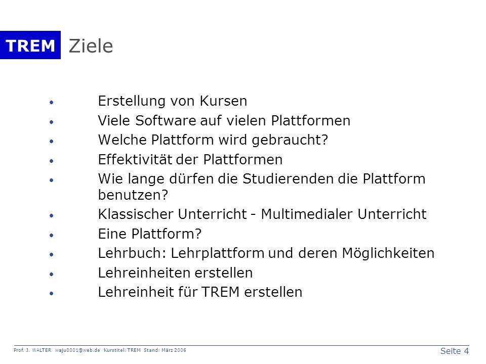 Seite 4 Prof. J. WALTER waju0001@web.de Kurstitel: TREM Stand: März 2006 TREM Ziele Erstellung von Kursen Viele Software auf vielen Plattformen Welche