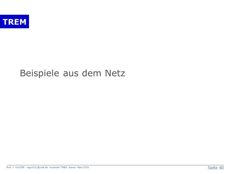 Seite 40 Prof. J. WALTER waju0001@web.de Kurstitel: TREM Stand: März 2006 TREM Beispiele aus dem Netz