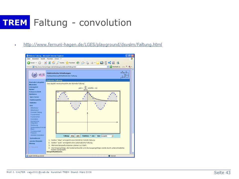 Seite 43 Prof. J. WALTER waju0001@web.de Kurstitel: TREM Stand: März 2006 TREM Faltung - convolution http://www.fernuni-hagen.de/LGES/playground/dsvsi