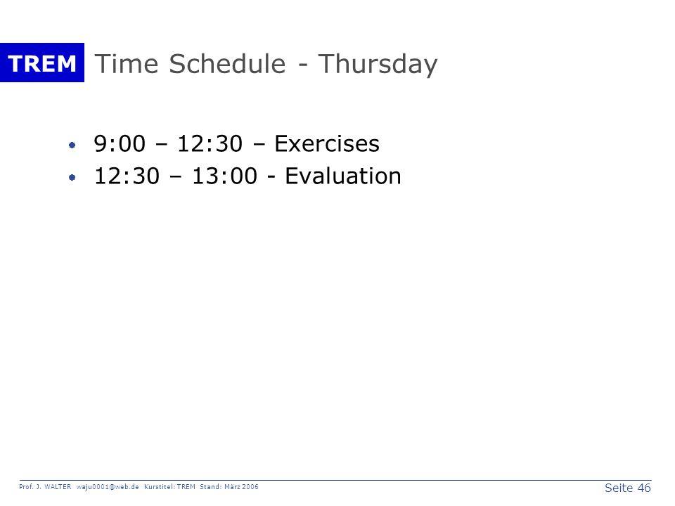 Seite 46 Prof. J. WALTER waju0001@web.de Kurstitel: TREM Stand: März 2006 TREM Time Schedule - Thursday 9:00 – 12:30 – Exercises 12:30 – 13:00 - Evalu