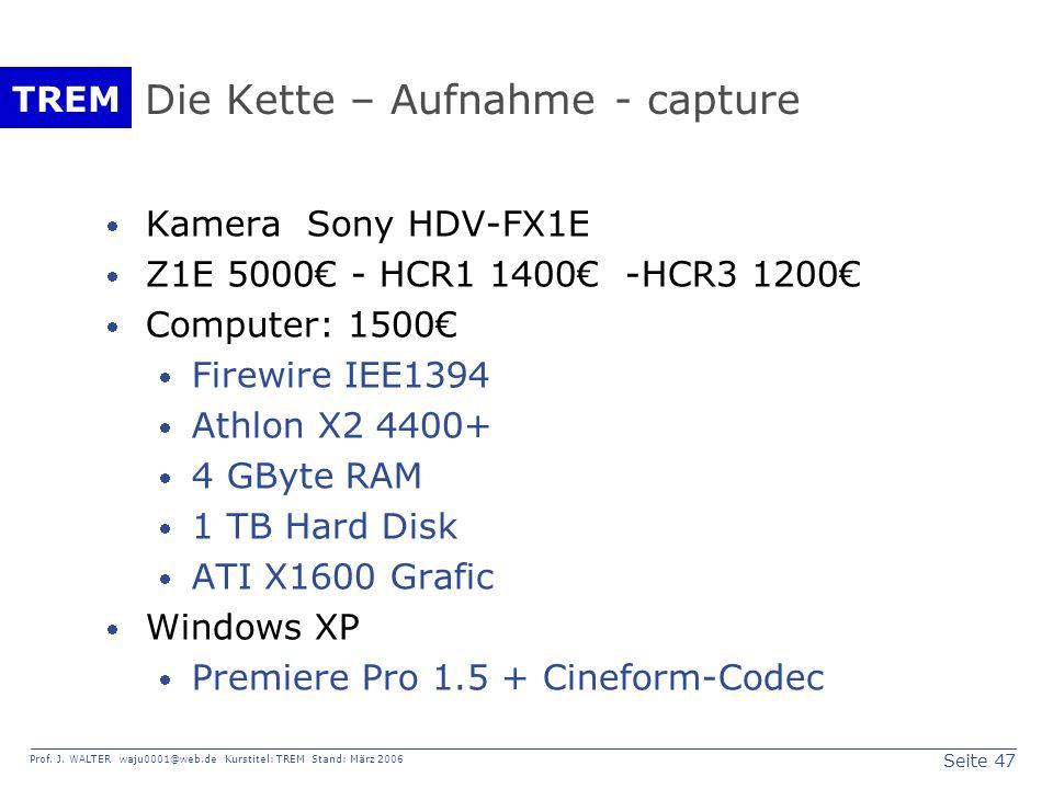 Seite 47 Prof. J. WALTER waju0001@web.de Kurstitel: TREM Stand: März 2006 TREM Die Kette – Aufnahme - capture Kamera Sony HDV-FX1E Z1E 5000 - HCR1 140