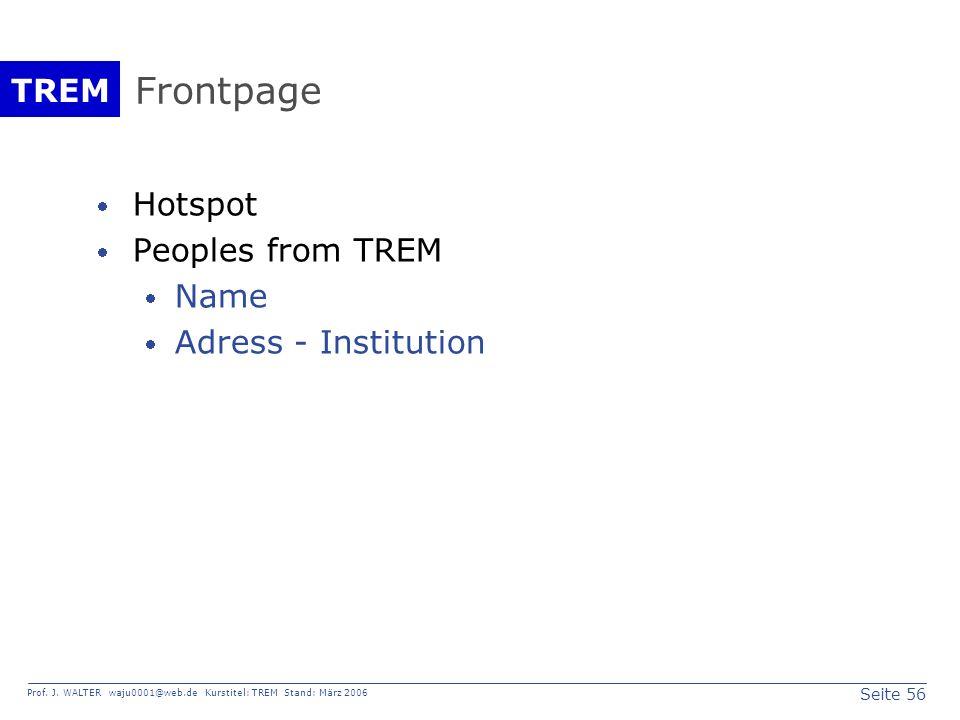 Seite 56 Prof. J. WALTER waju0001@web.de Kurstitel: TREM Stand: März 2006 TREM Frontpage Hotspot Peoples from TREM Name Adress - Institution