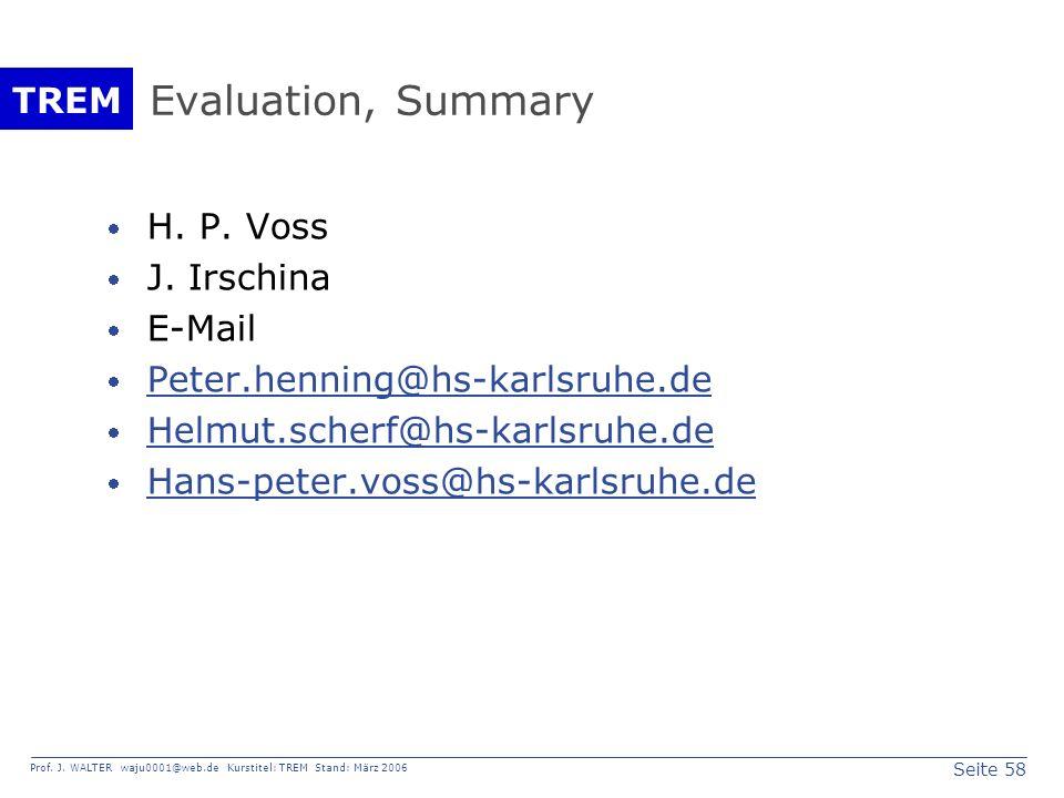 Seite 58 Prof. J. WALTER waju0001@web.de Kurstitel: TREM Stand: März 2006 TREM Evaluation, Summary H. P. Voss J. Irschina E-Mail Peter.henning@hs-karl
