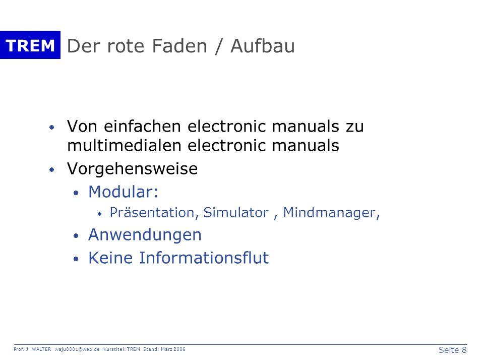 Seite 8 Prof. J. WALTER waju0001@web.de Kurstitel: TREM Stand: März 2006 TREM Der rote Faden / Aufbau Von einfachen electronic manuals zu multimediale