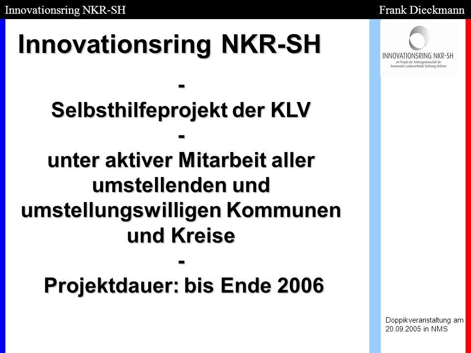 Projektidee: Doppikveranstaltung am 20.09.2005 in NMS Innovationsring NKR-SH Frank Dieckmann 80 % können wir jetzt schon selbst - Zusammenarbeit und –schluss sichert Erfolg des Projektes und 100%ige Zielerreichung; - Qualitätsmanagementfunktion; - Informationen aus erster Hand umsetzen 80% der Kommunen brauchen keine externe Unterstützung und können mit Hilfe der Ergebnisse und des know-hows des Innovationsrings eigenständig kostengünstig umstellen!!!