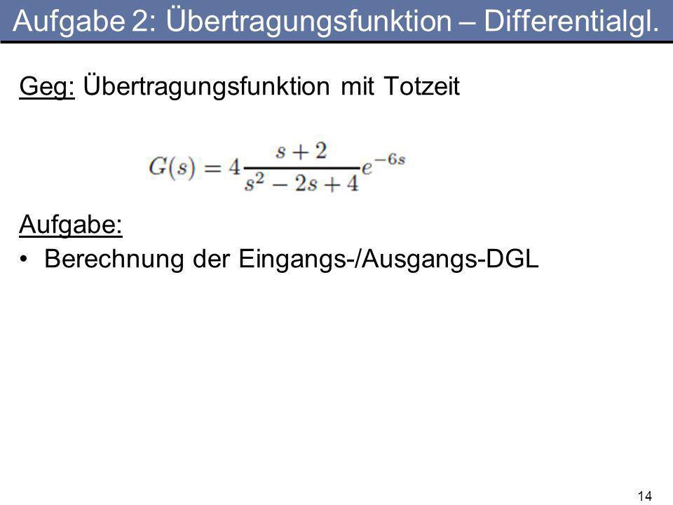 14 Aufgabe 2: Übertragungsfunktion – Differentialgl. Geg: Übertragungsfunktion mit Totzeit Aufgabe: Berechnung der Eingangs-/Ausgangs-DGL