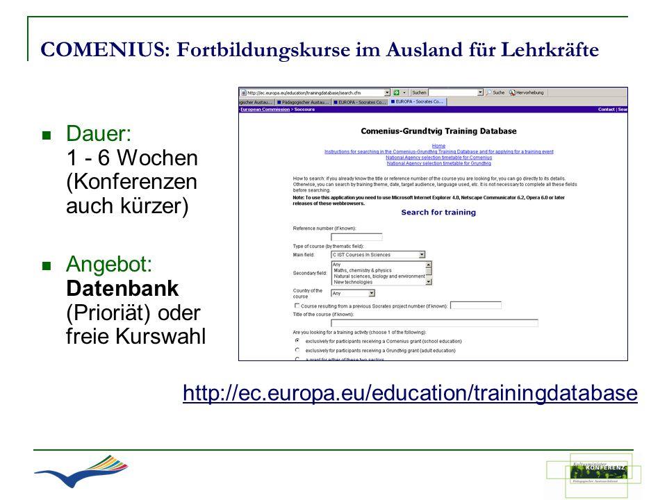 COMENIUS: Fortbildungskurse im Ausland für Lehrkräfte http://ec.europa.eu/education/trainingdatabase Dauer: 1 - 6 Wochen (Konferenzen auch kürzer) Ang
